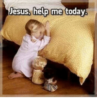 Every now and then you have it get on your knees.....: Jesus, help me today Every now and then you have it get on your knees.....