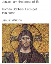 Jesus, Life, and Memes: Jesus: I am the bread of life  Roman Soldiers: Let's get  this bread  Jesus: Wait no 🙏