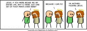 Anime, Dank, and Fucking: JESUS, IF YOU WERE BESIDE ME MY  ENTIRE LIFE, WHY IS THERE JUST ONE  SET OF FOOT PRINTS OVER HERE?  M MOTHER-  FUCKING JESUS.  BECAUSE 1 CAN FLY.  Cyanide and Happiness  Explosm.net I'll be at Anime Boston, Booth 107, April 19-21. See you there!