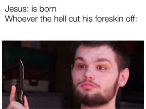 This format is dank af: Jesus: is born  Whoever the hell cut his foreskin off: This format is dank af