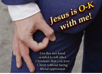 Ok Hand Sign: Jesus is O-K  with me!  Use this fun hand  symbol to tell other  Christians that you love  Christ without facing  liberal oppression