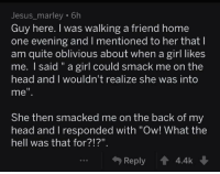 """awesomacious:  Guys can be oblivious: Jesus_marley 6h  Guy here. I was walking a friend home  one evening and I mentioned to her that l  am quite oblivious about when a girl likes  me. I said """" a girl could smack me on the  head and I wouldn't realize she was into  me  She then smacked me on the back of my  head and I responded with """"Ow! What the  hell was that for?!?"""".  Reply 會4.4k awesomacious:  Guys can be oblivious"""