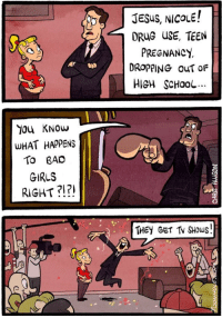 Bad, Girls, and Jesus: JESuS, NICOLE!  DRUG USE, TEEN  PREGNANCy  DROPPING OUT OF  HIeH ScHool  ODD  You KNow  WHAT HAPPENS  To BAD  GIRLS  RIGHT?!?1  THEY GET TV SHOws!