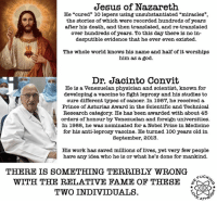 """God, Jesus, and Memes: Jesus of Nazareth  He """"cured"""" lo lepers using unsubstantiated """"miracles""""  the stories of which were recorded hundreds of years  after his death, and then translated, and re-translated  over hundreds of years. To this day there is no in-  desputible evidence that he ever even existed.  The whole world knows his name and half of it worships  him as a god.  Dr. Jacinto Convit  He is a Venezuelan physician and scientist, known for  developing a vaccine to fight leprosy and his studies to  cure different types of cancer. In 1987, he received a  Prince of Asturias Award in the Scientific and Technical  Research category. He has been awarded with about 45  orders of honour by Venezuelan and foreign universities.  In 1988, he was nominated for a Nobel Prize in Medicine  for his anti-leprosy vaccine. He turned ioo years old in  September, 2013.  His work has saved millions of lives, yet very few people  have any idea who he is or what he's done for mankind.  THERE IS SOMETHING TERRIBLY WRONG  FUCK  WITH THE RELATIVE FAME OF THESE  TWO INDIVIDUALS. Check out our heathenwear shop! http://wflatheism.spreadshirt.com/"""