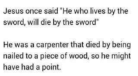 """Memes, Sword, and 🤖: Jesus once said """"He who lives by the  sword, will die by the sword""""  He was a carpenter that died by being  nailed to a piece of wood, so he might  have had a point. 😂😂😂 Satan"""