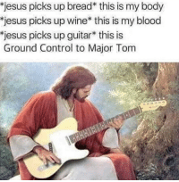 Jesus, Control, and Wine: jesus picks up bread* this is my body  jesus picks up wine* this is my blood  jesus picks up guitar* this is  Ground Control to Major Tom