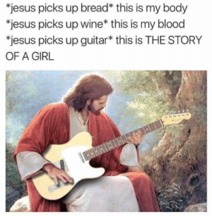 I can hear this meme: *jesus picks up bread* this is my body  *jesus picks up wine* this is my blood  *jesus picks up guitar* this is THE STORY  OF A GIRL  HHAHIETHEE I can hear this meme
