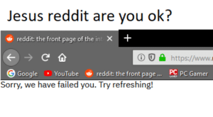 Don't worry about it: Jesus reddit are you ok?  reddit: the front page of the int X+  C  http://www.  reddit: the front page.... PC PC Gamer  Google YouTube  AME  Sorry, we have failed you. Try refreshing! Don't worry about it