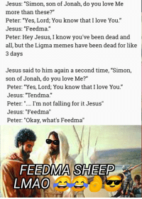 """Jesus, Lmao, and Love: Jesus: """"Simon, son of Jonah, do you love Me  more than these?""""  Peter: """"Yes, Lord, You know that I love You.""""  Jesus: """"Feedma.""""  Peter: Hey Jesus, I know you've been dead and  all, but the Ligma memes have been dead for like  3 days  Jesus said to him again a second time, """"Simon,  son of Jonah, do you love Me?""""  Peter: """"Yes, Lord; You know that I love You.""""  Jesus: """"Tendma.""""  Peter: """"... I'm not falling for it Jesus""""  Jesus: """"Feedma""""  Peter: """"Okay, what's Feedma""""  FEEDMA SHEEP  LMAO"""