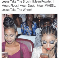 Jesus, Memes, and Too Much: Jesus Take The Brush, I Mean Powder, I  Mean, Flour, I Mean Dust, I Mean WHEEL  Jesus Take The Wheel!  BONAFIDE Chick's Out Here Looking Like Ashy Larry...Doing Three Much Fuck Too Much 😂😂😂😂😂😂 pettypost pettyastheycome straightclownin hegotjokes jokesfordays itsjustjokespeople itsfunnytome funnyisfunny randomhumor