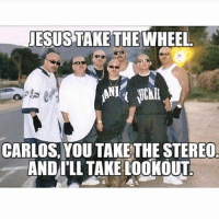 """Memes, 🤖, and Super: JESUS TAKE THE WHEEL  CARLOS, YOU TAKE THE STEREO  AND ILL TAKE tooKOUT My favorite thing about Mexican gangsters is how some of them have super cute names like """"Sunshine"""" and """"Puppet"""" because they are just waiting for someone to make a joke about it so they can rip their fucking throat out. (@dznutz83)"""
