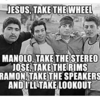 mexicansbelike: JESUS, TAKE THE WHEEL  MANOLO, TAKE THE STER  JOSE, TAKE THE RIMS  RAMON, TAKE THE SPEAKERS  AND ILL TAKE LOOKOUT mexicansbelike