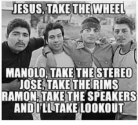 Jesus, Memes, and Lookout: JESUS TAKE THE WHEEL  MANOLO, TAKE  THESTEREO  UOSEATAKETHERIMS  RAMON TAKE THE SPEAKERS  ANDILLTAKE LOOKOUT 😂😂😂 MexicansProblemas