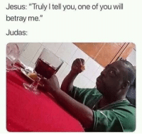 "<p><a href=""http://memehumor.net/post/176428865565/wait-for-it-judaaas"" class=""tumblr_blog"">memehumor</a>:</p>  <blockquote><p>Wait for it Judaaas…</p></blockquote>: Jesus: ""Truly I tell you, one of you will  betray me.  Judas <p><a href=""http://memehumor.net/post/176428865565/wait-for-it-judaaas"" class=""tumblr_blog"">memehumor</a>:</p>  <blockquote><p>Wait for it Judaaas…</p></blockquote>"