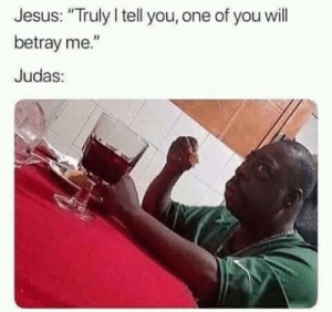 "Wait for it Judaaas by Kartvelius FOLLOW HERE 4 MORE MEMES.: Jesus: ""Truly I tell you, one of you will  betray me.  Judas Wait for it Judaaas by Kartvelius FOLLOW HERE 4 MORE MEMES."