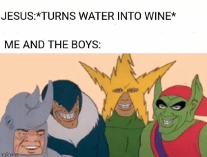 Jesus, Wine, and Alcohol: JESUS:*TURNS WATER INTO WINE*  ME AND THE BOYS:  imgflp.com No alcohol cuz I have a real problem