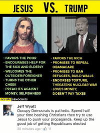 Jesus, Memes, and Money: JESUS VS. TRUMP  FAVORS THE POOR  FAVORS THE RICH  ENCOURAGES HELP FOR  PROMISES TO REPEAL  THE SICK AND ELDERLY  OBAMACARE  WELCOMES THE  PROMISES TO BAN  OUTSIDER/FOREIGNER  REFUGEES, BUILD WALLS  TURNS THE OTHER  ENDORSES TORTURE,  CHEEK  THREATENS NUCLEAR WAR  PREACHES AGAISNT  LOVES MONEY.  MONEY, SELFISHNESS  DOESN'T PAY TAXES  OCCUPY  DEMOCRATS  Jeff Wyatt  Occupy Democrats is pathetic. Spend half  your time bashing Christians then try to use  Jesus to push your propaganda. Keep up the  good job of getting Republicans elected  30 minutes ago 11 (GC)