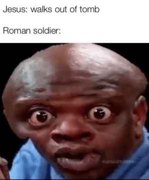 Jesus, Reddit, and Roman: Jesus: walks out of tomb  Roman soldier:  Cursadeais Yeet yeet