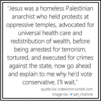 "Ash, Crime, and Homeless: ""Jesus was a homeless Palestinian  anarchist who held protests at  oppressive temples, advocated for  universal health care and  redistribution of wealth, before  being arrested for terrorism,  tortured, and executed for crimes  against the state, now go ahead  and explain to me why he'd vote  conservative. I'll wait.""  quote via cutevictim.tumblr.com  image via: ash chahine Great point. ~Rick"