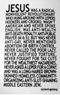 FYI and he was not a Christian, love was his religion: JESUS WAS A RADICAL  NONVIOLENT REVOLUTIONARY  WHO HUNGAROUND WTTH LEPERS  AND CROOKS: WASN'T  AMERICAN AND NEVER SPOKE  ENGLISH: WAS ANTI-WEALTH  ANTI-DEATH PENALTYANTHPUBLIC  PRAYER (M 6:5); BUT WAS NEVER  NEVER MENTIONED  ABORTION OR BIRTH CONTROL  NEVER CALLED THE POOR LAZY  NEVER JUSTIFIED TORTURE  NEVER FOUGHT FOR TAX CUTS  FOR THE WEALTHIESTNAZARENES  NEVERASKEDALEPERFORACOPAYr  AND WASALONGHAIRED BROWN-  ORGANIZING ANTI-SLUTSHAMING  MIDDLE EASTERN JEW.  OJohnFugelsang FYI and he was not a Christian, love was his religion