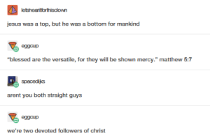 """Blessed, Jesus, and Sex: jesus was a top, but he was tomfor mankind  """"blessed are the versatile, for they will be shown mercy."""" matthew 5:7  spacediks  arent you both straight guys  we're two devoted followers of christ Gay sex prevents abortion; suck a cock for Jesus."""