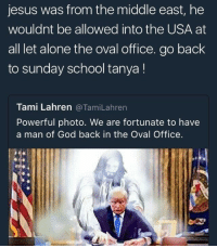 Memes, Delusion, and 🤖: jesus was from the middle east, he  wouldnt be allowed into the USA at  all let alone the oval office. go back  to Sunday school tanya  Tami Lahren  a Tami Lahren  Powerful photo. We are fortunate to have  a man of God back in the Oval Office. Every inch of this picture oozes psychopathic delusion 😂😂😭😭😭 it's HILARIOUS