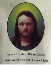 😂 @resting.bitchface .: Jesus's Brother, Bryan Christ  Turns water into cold Coors Light 😂 @resting.bitchface .