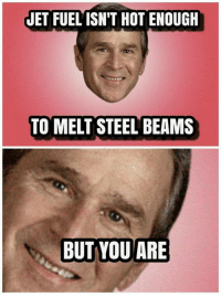 steel beams: JET FUEL ISN'T HOT ENOUGH  TO MELT STEEL BEAMS  BUT YOU ARE