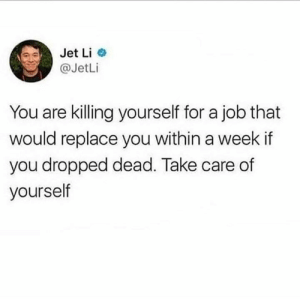 Bigger picture yall: Jet Li  @JetLi  You are killing yourself for a job that  would replace you within a week if  you dropped dead. Take care of  yourself Bigger picture yall