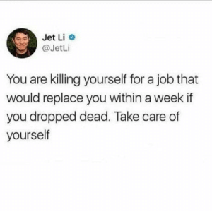 Bigger picture yall, look after yourself: Jet Li  @JetLi  You are killing yourself for a job that  would replace you within a week if  you dropped dead. Take care of  yourself Bigger picture yall, look after yourself