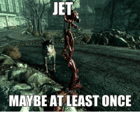 Only once fallout meme joke fallout3 fallout4 newvegas falloutnv falloutnewvegas bethesda skyrim videogame: JET  MAYBE ATLEAST ONCE Only once fallout meme joke fallout3 fallout4 newvegas falloutnv falloutnewvegas bethesda skyrim videogame