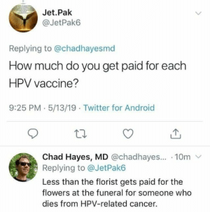 Android, Twitter, and Cancer: Jet.Pak  @JetPak6  Replying to @chadhayesmd  How much do you get paid for each  HPV vaccine?  9:25 PM.5/13/19 Twitter for Android  Chad Hayes, MD @chadhayes... 10m v  Replying to @JetPak6  Less than the florist gets paid for the  flowers at the funeral for someone who  dies from HPV-related cancer.