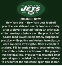 😁😁😁: JETS  BREAKING NEWS  New York (NY) New York Jets football  practice was delayed nearly two hours today  after a player reported finding an unknown  white powdery substance on the practice field.  Coach Todd Bowles immediately suspended  practice while police and federal investigators  were called to investigate. After a complete  analysis, FBI forensic experts determined that  the white substance unknown to the players  was the goal line. Practice was resumed after  special agents decided the team was unlikely  to encounter the substance again this season. 😁😁😁