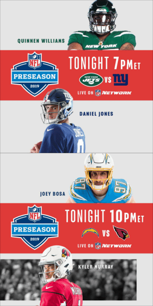 🚨🚨 DOUBLE-HEADER🚨🚨  #NYJvsNYG #LACvsAZ  TONIGHT on @nflnetwork! (or check your local listings) #NFLPreseason https://t.co/1eLJRywviK: JETS  QUINNEN WILLIAMS  NEW YORK  TONIGHT 7PMET  NFL  PRESEASON  NEW YORK  JETS S  2019  LIVE ON NFLVETWORK  DANIEL JONES   ARSERS  JOEY BOSA  TONIGHT 10PMET  NFL  PRESEASON  VS  2019  LIVE ON N ETWORK  KYLER MURRAY  MURN 🚨🚨 DOUBLE-HEADER🚨🚨  #NYJvsNYG #LACvsAZ  TONIGHT on @nflnetwork! (or check your local listings) #NFLPreseason https://t.co/1eLJRywviK