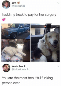 Beautiful, Fucking, and Personal: Jett  @jettrush26  I sold my truck to pay for her surgery  Kevin Arnold  @itskevinarnold  You are the most beautiful fucking  person ever