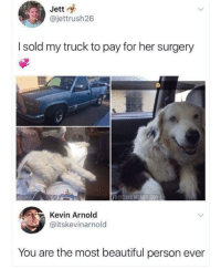 Beautiful, Memes, and 🤖: Jett  @jettrush26  I sold my truck to pay for her surgery  Kevin Arnold  @itskevinarnold  You are the most beautiful person ever Positivity at its finest