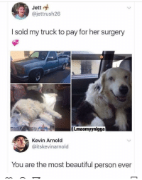 Beautiful, Memes, and 🤖: Jett  @jettrush26  I sold my truck to pay for her surgery  Lmaomyynigga  Kevin Arnold  @itskevinarnold  You are the most beautiful person ever 😩🙌🏽