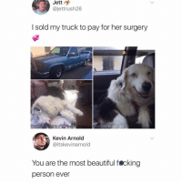 Beautiful, Dank, and Memes: Jett  @jettrush26  I sold my truck to pay for her surgery  FB@DANK MEMEOLOGY  Kold  @itskevinarnold  You are the most beautiful fecking  person ever Amazing