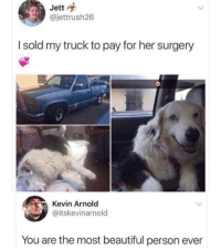 Beautiful, Memes, and 🤖: Jett  @jettrush26  I sold my truck to pay for her surgery  Kevin Arnold  @itskevinarnold  You are the most beautiful person ever Well this is the most important thing. Tw jettrush26