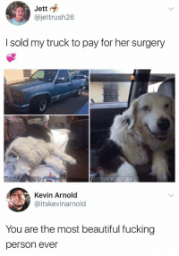 Beautiful, Dank, and Fucking: Jett  @jettrush26  I sold my truck to pay for her surgery  FB@DANK MEMEOLOGY  Kevin Arnold  @itskevinarnold  You are the most beautiful fucking  person ever whitepeopletwitter:Faith restored in humanity
