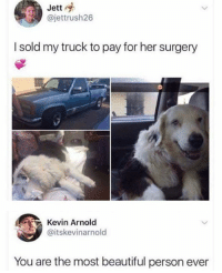 Beautiful, Dank, and Heart: Jett  @jettrush26  I sold my truck to pay for her surgery  Kevin Arnold  @itskevinarnold  You are the most beautiful person ever MAH HEART 😭 😭 😭