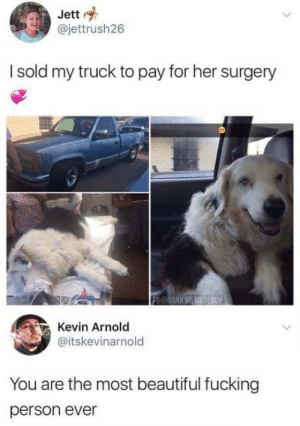 Beautiful, Fucking, and Faith: Jett  @jettrush26  I sold my truck to pay for her surgery  Kevin Arnold  @itskevinarnold  You are the most beautiful fucking  person ever Faith restored in humanity