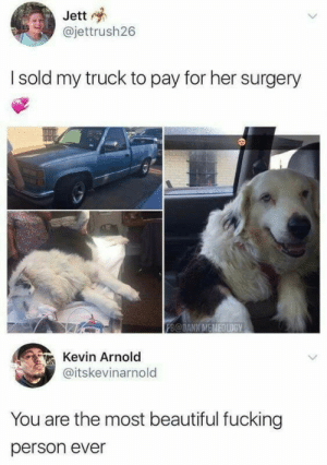 Beautiful, Dank, and Fucking: Jett  @jettrush26  I sold my truck to pay for her surgery  FB@DANK M  İE0LDGY  Kevin Arnold  @itskevinarnold  You are the most beautiful fucking  person ever The most beautiful person ever via /r/wholesomememes https://ift.tt/2EMyWQm