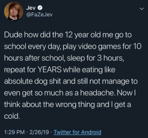 Android, Dude, and School: Jev  @FaZeJev  Dude how did the 12 year old me go to  school every day, play video games for 10  hours after school, sleep for 3 hours,  repeat for YEARS while eating like  absolute dog shit and still not manage to  even get so much as a headache. Now l  think about the wrong thing and I get a  cold  1:29 PM 2/26/19 Twitter for Android 2meirl4meirl