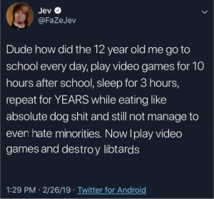 Dude, School, and Shit: Jev  @FaZeJev  Dude  how did the 12 year old me go to  school every day, play video games for 10  hours after school, sleep for 3 hours,  repeat for YEARS while eating like  absolute dog shit and still not manage to  even hate minorities. Now Iplay video  games and destroy libtards  1:29 PM 2/26/19 Twitter for Androig LIBTARD REKT BY GAMEr