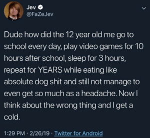 Android, Dude, and School: Jev  @FaZeJev  Dude how did the 12 year old me go to  school every day, play video games for 10  hours after school, sleep for 3 hours,  repeat for YEARS while eating like  absolute dog shit and still not manage to  even get so much as a headache. Now l  think about the wrong thing and Iget a  cold  1:29 PM 2/26/19 Twitter for Android