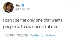 Android, Twitter, and Only One: Jev  @FaZeJev  l can't be the only one that wants  people to throw cheese at me.  1:56 PM - 3/25/19 Twitter for Android me_irl