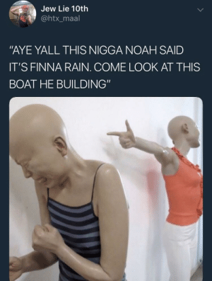 """The insults came in 2x2: Jew Lie 10th  @htx_maal  """"AYE YALL THIS NIGGA NOAH SAID  IT'S FINNA RAIN. COME LOOK AT THIS  BOAT HE BUILDING"""" The insults came in 2x2"""