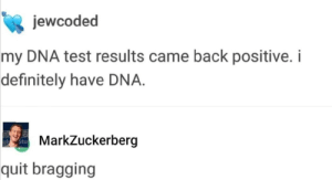 Definitely, Test, and Back: jewcoded  my DNA test results came back positive. i  definitely have DNA.  MarkZuckerberg  quit bragging