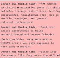 """If y'all come @ me with the """"not all Christians"""" bullshit I'll block u just sayin: Jewish and Muslim kids *Are mocked  by Christian-normative peers for their  beliefs, dietary restrictions  holiday  observances, traditional garb, use of  semitic languages  and general  cultural differences  Jewish and Muslim kids *Bond over  shared experiences of being  mocked/othered and become friends  Christian kids WHOA WHOA WAIT A  MINUTE aren't you guys supposed to  hate each other?  Jewish and Muslim kids *Stare into  the camera like they're on the office If y'all come @ me with the """"not all Christians"""" bullshit I'll block u just sayin"""